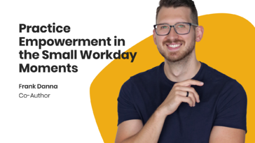 Practice Empowerment in the Small Workday Moments