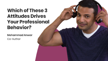 Which of These 3 Attitudes Drives Your Professional Behavior?